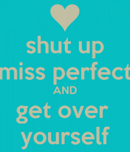 shut-up-miss-perfect-and-get-over-yourself